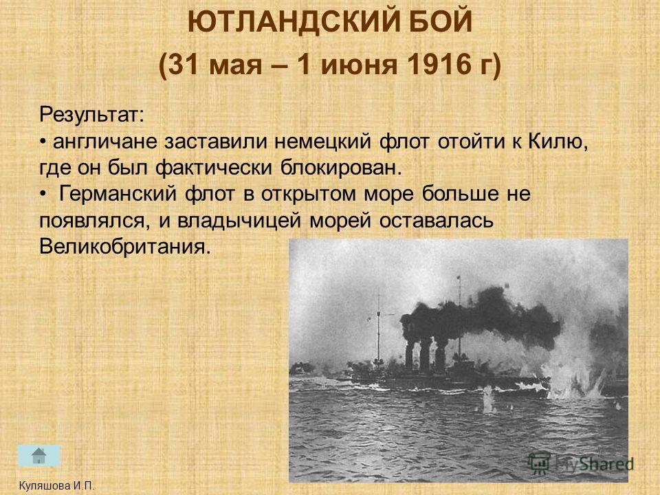 ЮТЛАНДСКИЙ БОЙ (31 мая – 1 июня 1916 г) Куляшова И.П. Результат: англичане заставили немецкий флот отойти к Килю, где он был фактически блокирован. Германский флот в открытом море больше не появлялся, и владычицей морей оставалась Великобритания.