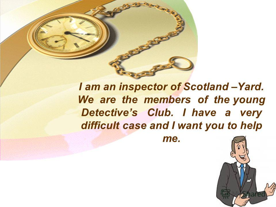 I am an inspector of Scotland –Yard. We are the members of the young Detectives Club. I have a very difficult case and I want you to help me.