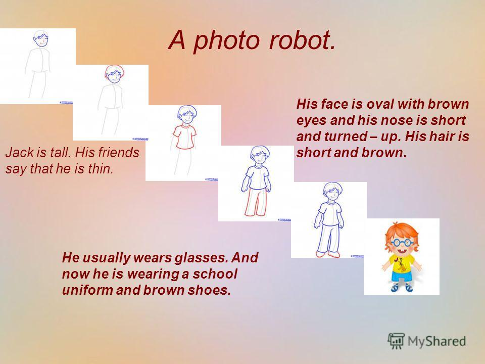 А photo robot. He usually wears glasses. And now he is wearing a school uniform and brown shoes. His face is oval with brown eyes and his nose is short and turned – up. His hair is short and brown. Jack is tall. His friends say that he is thin.