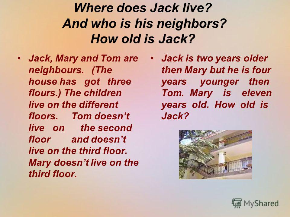 Where does Jack live? And who is his neighbors? How old is Jack? Jack, Mary and Tom are neighbours. (The house has got three flours.) The children live on the different floors. Tom doesnt live on the second floor and doesnt live on the third floor. M