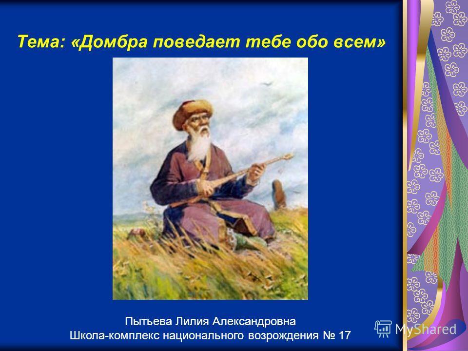 Тема: «Домбра поведает тебе обо всем» Пытьева Лилия Александровна Школа-комплекс национального возрождения 17