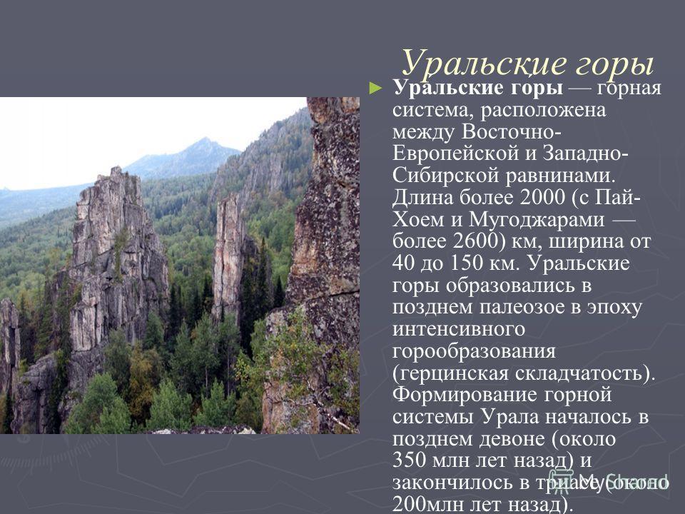 Уральские горы Ура́льские го́ры горная система, расположена между Восточно- Европейской и Западно- Сибирской равнинами. Длина более 2000 (с Пай- Хоем и Мугоджарами более 2600) км, ширина от 40 до 150 км. Уральские горы образовались в позднем палеозое