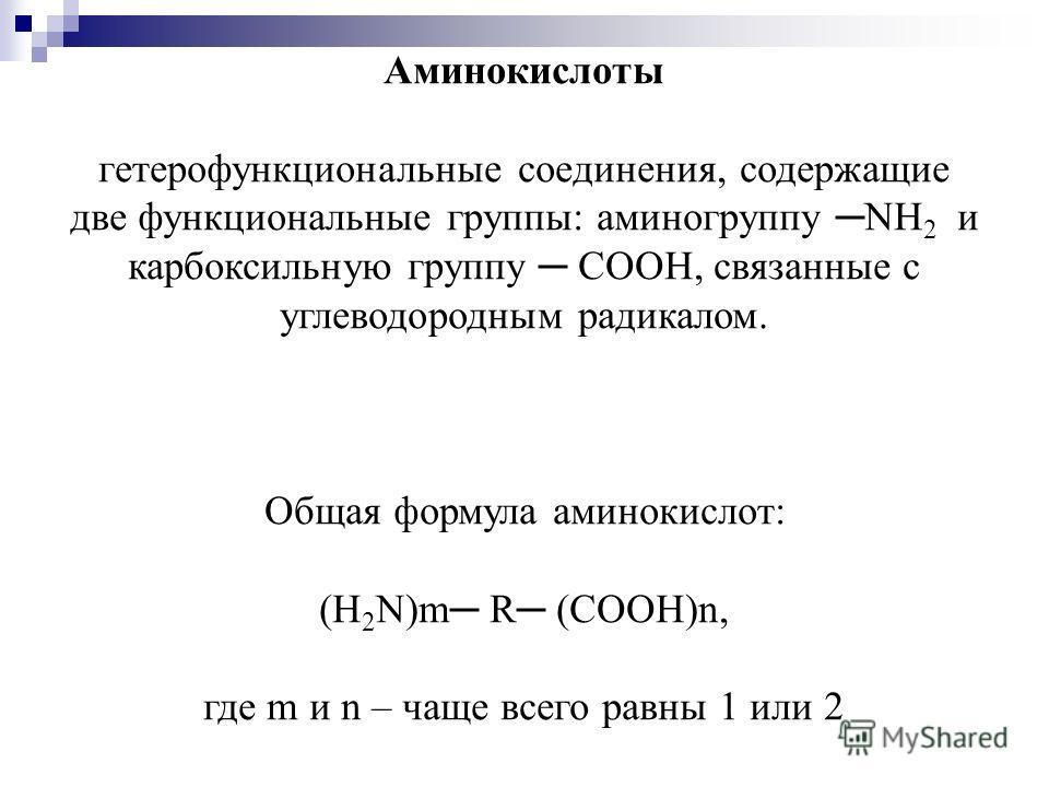 Аминокислоты гетерофункциональные соединения, содержащие две функциональные группы: аминогруппу NH 2 и карбоксильную группу COOH, связанные с углеводородным радикалом. Общая формула аминокислот: (H 2 N)m R (COOH)n, где m и n – чаще всего равны 1 или