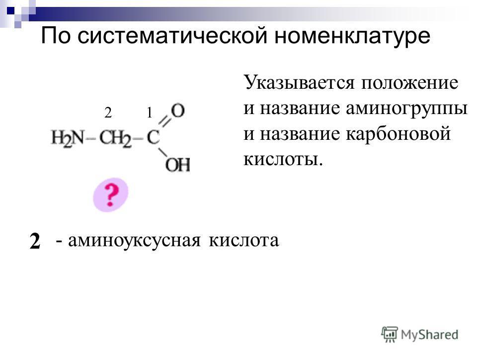 По систематической номенклатуре 12 2 - аминоуксусная кислота Указывается положение и название аминогруппы и название карбоновой кислоты.