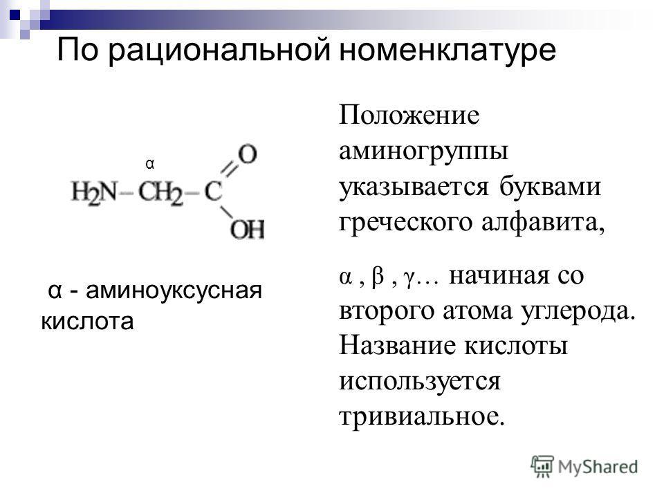 По рациональной номенклатуре Положение аминогруппы указывается буквами греческого алфавита, α, β, γ… начиная со второго атома углерода. Название кислоты используется тривиальное. α - аминоуксусная кислота α