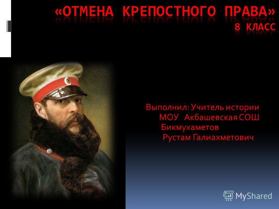 Выполнил: Учитель истории МОУ Акбашевская СОШ Бикмухаметов Рустам Галиахметович