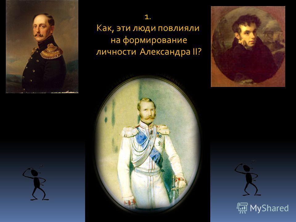 1. Как, эти люди повлияли на формирование личности Александра II?