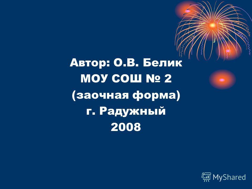 Автор: О.В. Белик МОУ СОШ 2 (заочная форма) г. Радужный 2008