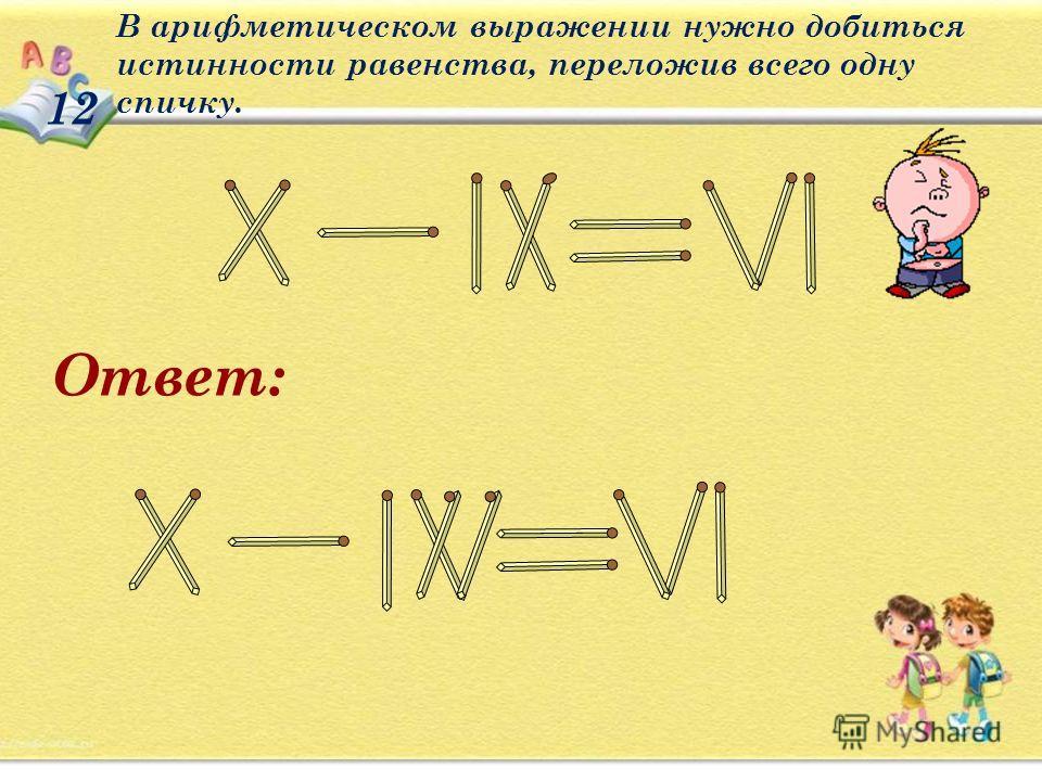 12 В арифметическом выражении нужно добиться истинности равенства, переложив всего одну спичку. Ответ: