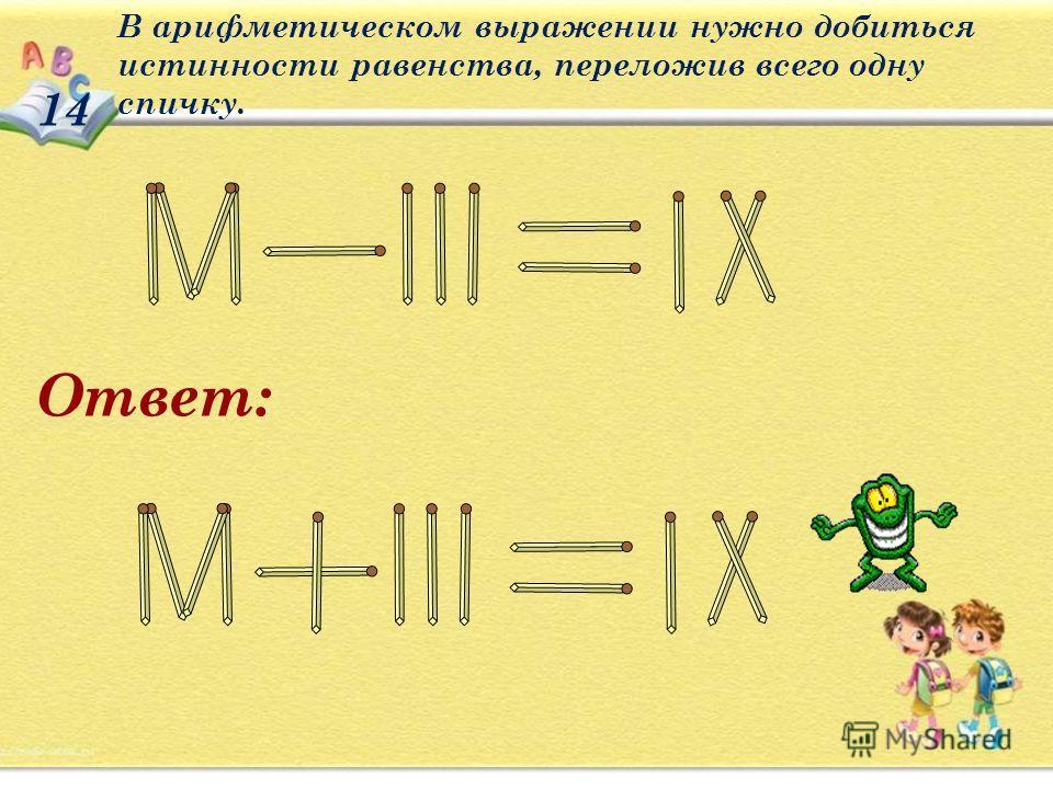 В арифметическом выражении нужно добиться истинности равенства, переложив всего одну спичку. 14 Ответ: