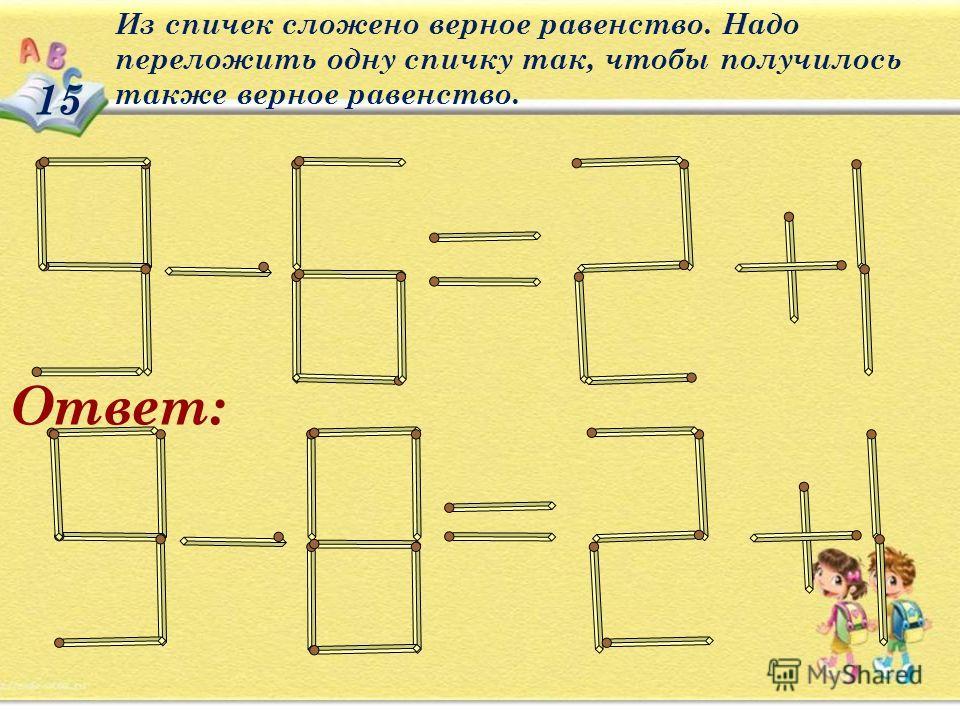 15 Из спичек сложено верное равенство. Надо переложить одну спичку так, чтобы получилось также верное равенство. Ответ: