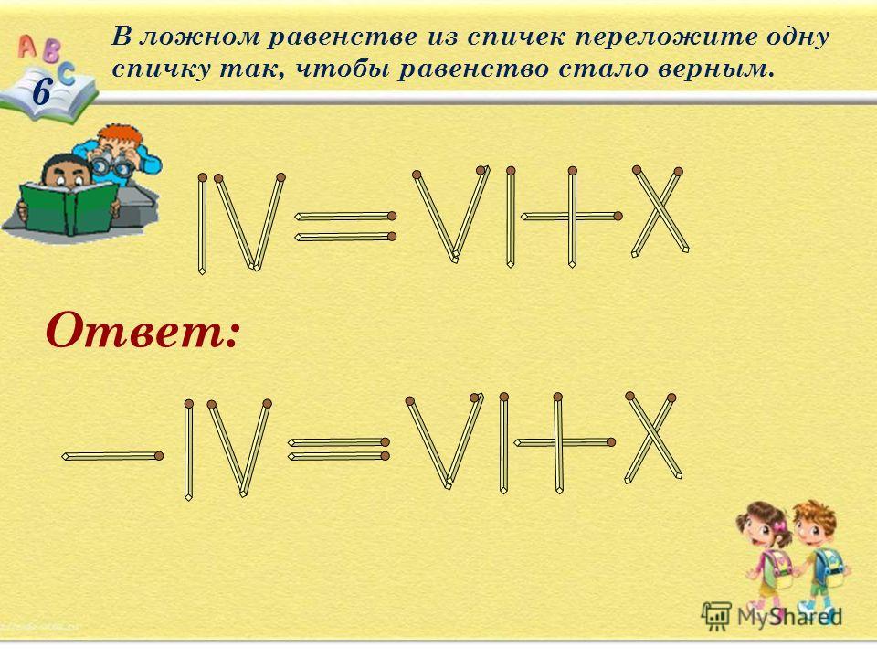 6 В ложном равенстве из спичек переложите одну спичку так, чтобы равенство стало верным. Ответ: