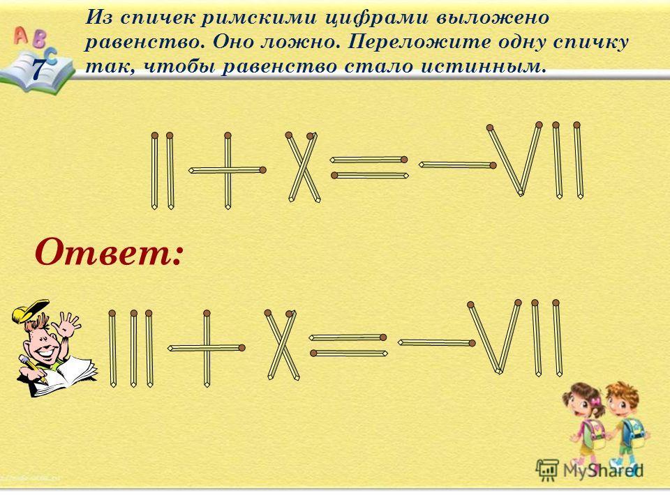 7 Из спичек римскими цифрами выложено равенство. Оно ложно. Переложите одну спичку так, чтобы равенство стало истинным. Ответ: