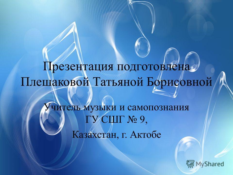Презентация подготовлена Плешаковой Татьяной Борисовной Учитель музыки и самопознания ГУ СШГ 9, Казахстан, г. Актобе