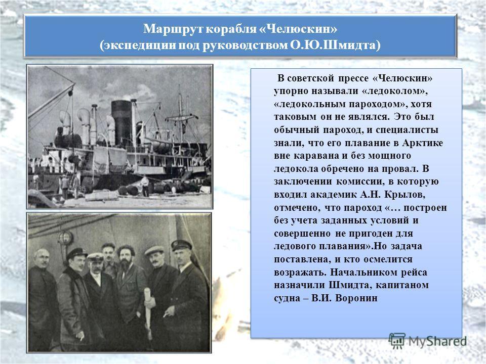 В советской прессе «Челюскин» упорно называли «ледоколом», «ледокольным пароходом», хотя таковым он не являлся. Это был обычный пароход, и специалисты знали, что его плавание в Арктике вне каравана и без мощного ледокола обречено на провал. В заключе