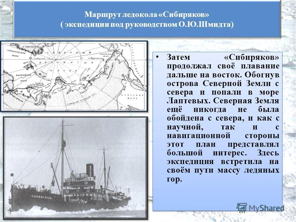 Затем «Сибиряков» продолжал своё плавание дальше на восток. Обогнув острова Северной Земли с севера и попали в море Лаптевых. Северная Земля ещё никогда не была обойдена с севера, и как с научной, так и с навигационной стороны этот план представлял