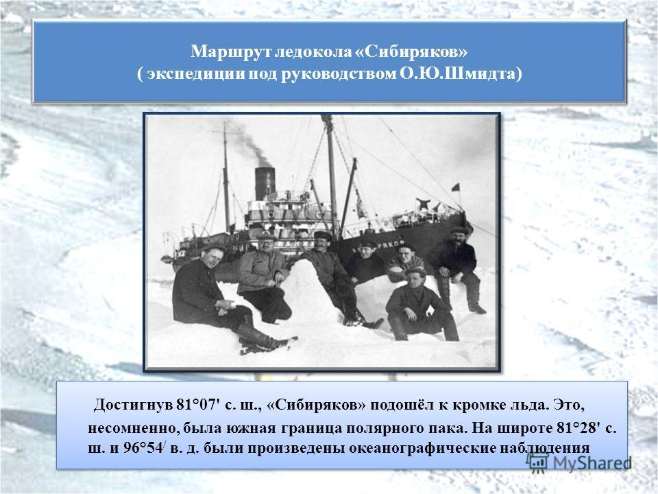 Достигнув 81°07' с. ш., «Сибиряков» подошёл к кромке льда. Это, несомненно, была южная граница полярного пака. На широте 81°28' с. ш. и 96°54 / в. д. были произведены океанографические наблюдения Маршрут ледокола «Сибиряков» ( экспедиции под руководс