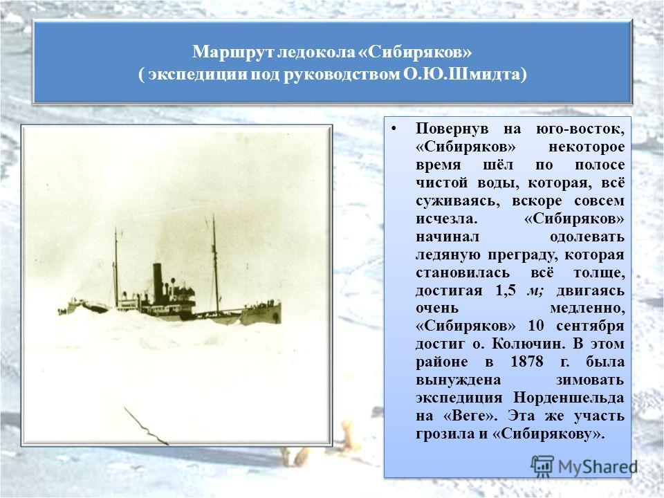 Повернув на юго-восток, «Сибиряков» некоторое время шёл по полосе чистой воды, которая, всё суживаясь, вскоре совсем исчезла. «Сибиряков» начинал одолевать ледяную преграду, которая становилась всё толще, достигая 1,5 м; двигаясь очень медленно, «Сиб