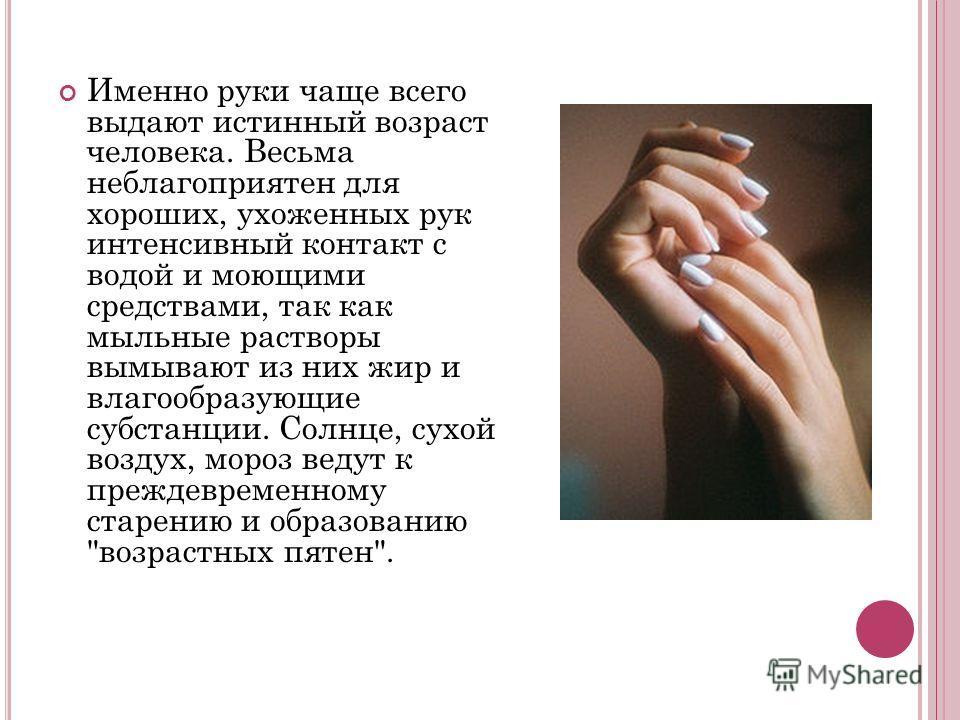 Именно руки чаще всего выдают истинный возраст человека. Весьма неблагоприятен для хороших, ухоженных рук интенсивный контакт с водой и моющими средствами, так как мыльные растворы вымывают из них жир и влагообразующие субстанции. Солнце, сухой возду