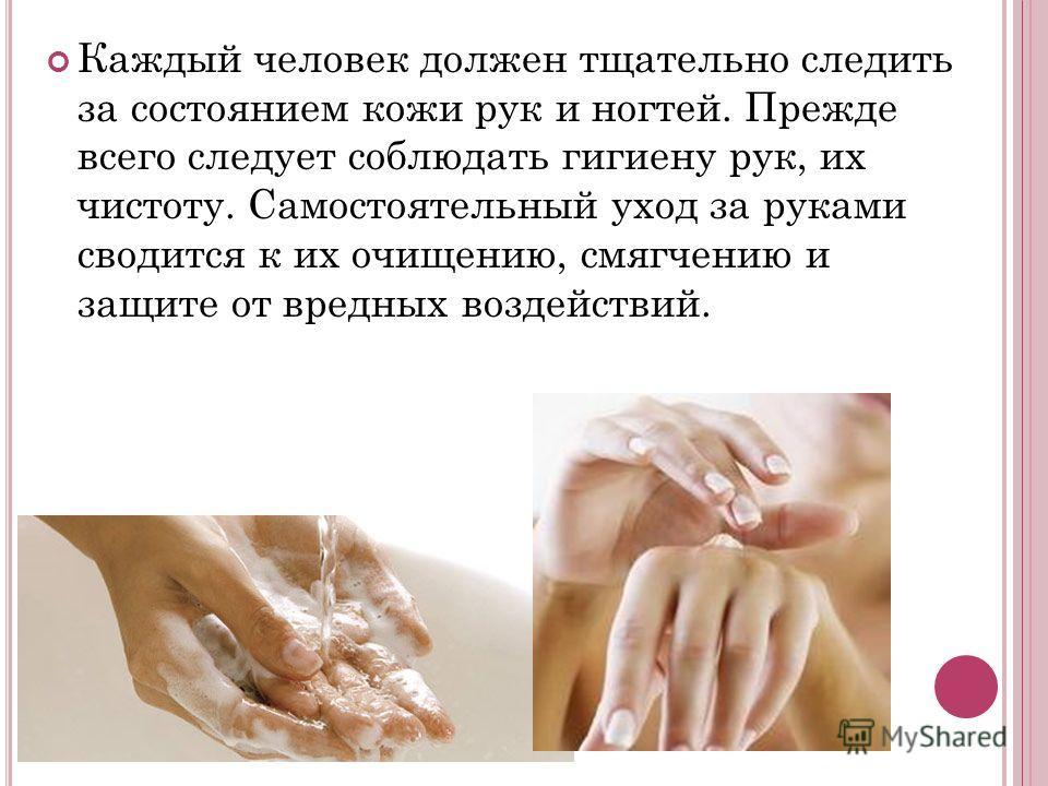 Каждый человек должен тщательно следить за состоянием кожи рук и ногтей. Прежде всего следует соблюдать гигиену рук, их чистоту. Самостоятельный уход за руками сводится к их очищению, смягчению и защите от вредных воздействий.