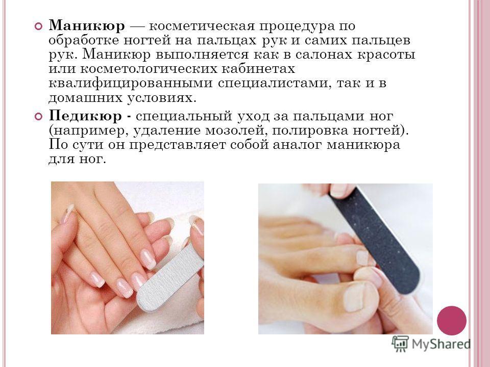 Маникюр косметическая процедура по обработке ногтей на пальцах рук и самих пальцев рук. Маникюр выполняется как в салонах красоты или косметологических кабинетах квалифицированными специалистами, так и в домашних условиях. Педикюр - специальный уход