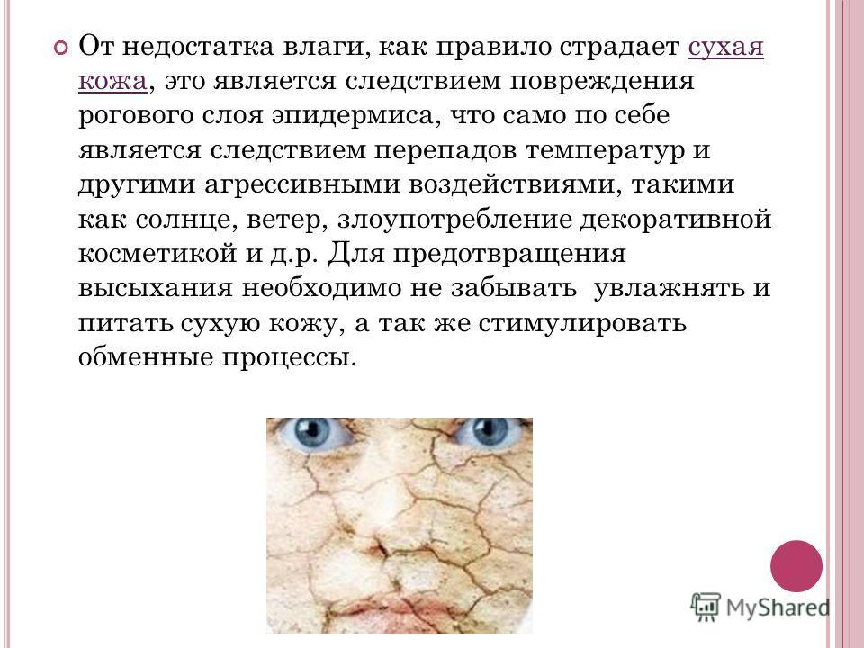 От недостатка влаги, как правило страдает сухая кожа, это является следствием повреждения рогового слоя эпидермиса, что само по себе является следствием перепадов температур и другими агрессивными воздействиями, такими как солнце, ветер, злоупотребле