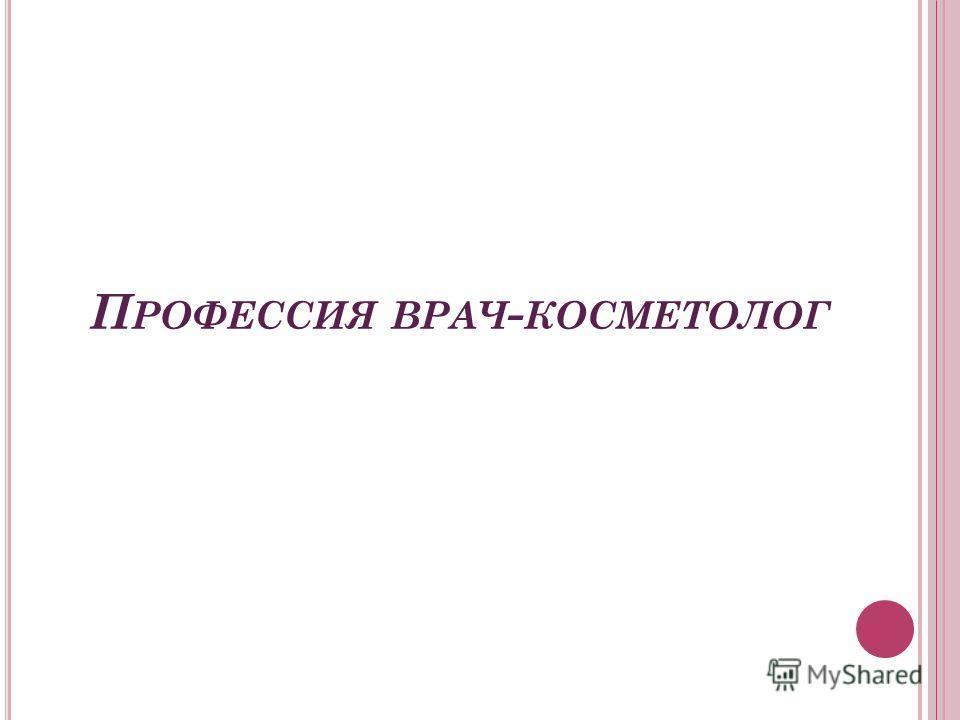 П РОФЕССИЯ ВРАЧ - КОСМЕТОЛОГ