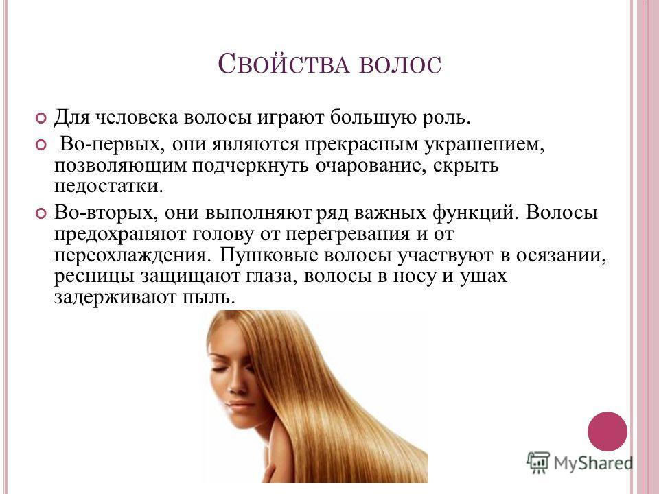 С ВОЙСТВА ВОЛОС Для человека волосы играют большую роль. Во-первых, они являются прекрасным украшением, позволяющим подчеркнуть очарование, скрыть недостатки. Во-вторых, они выполняют ряд важных функций. Волосы предохраняют голову от перегревания и о