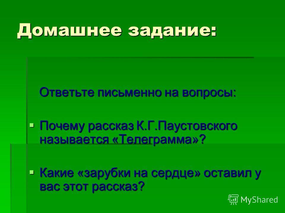 Домашнее задание: Ответьте письменно на вопросы: Почему рассказ К.Г.Паустовского называется «Телеграмма»? Какие «зарубки на сердце» оставил у вас этот рассказ?