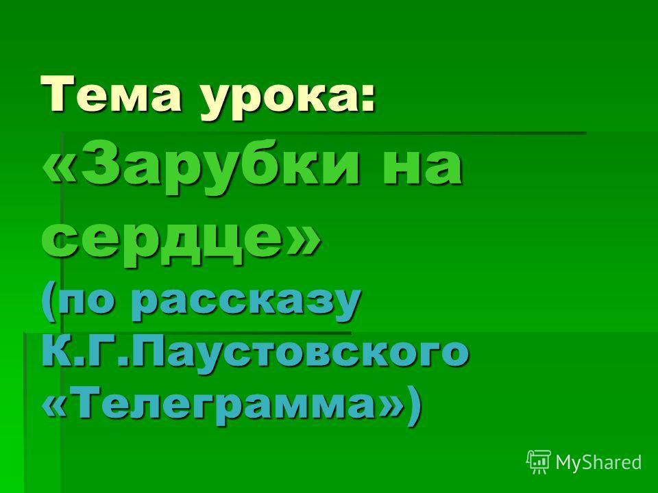 Тема урока: «Зарубки на сердце» (по рассказу К.Г.Паустовского «Телеграмма»)