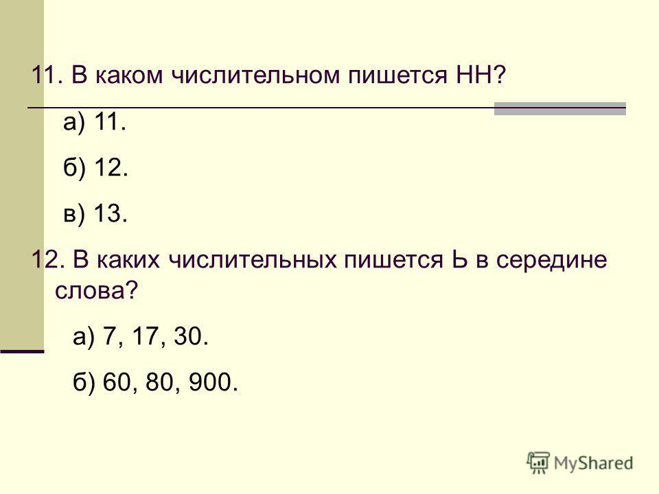 11. В каком числительном пишется НН? а) 11. б) 12. в) 13. 12. В каких числительных пишется Ь в середине слова? а) 7, 17, 30. б) 60, 80, 900.