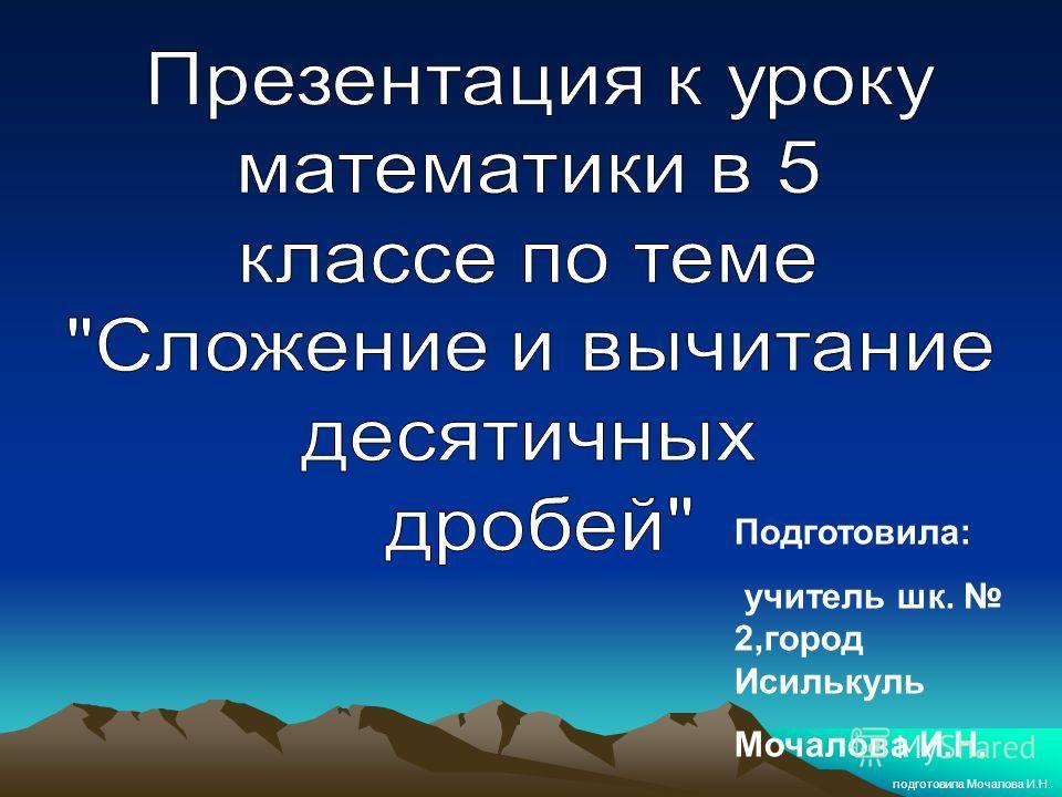 подготовила Мочалова И.Н. Подготовила: учитель шк. 2,город Исилькуль Мочалова И.Н.