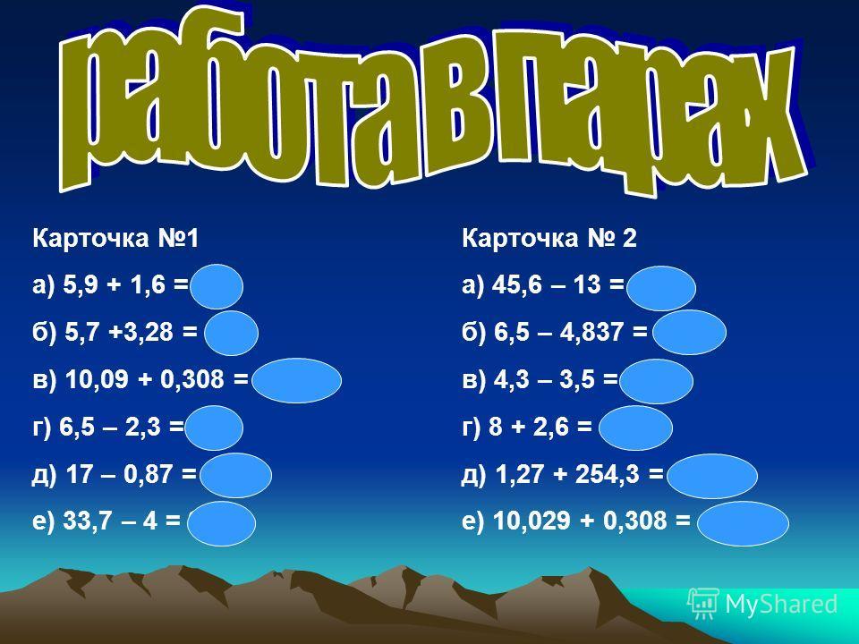 Карточка 1Карточка 2 а) 5,9 + 1,6 = 7,5 а) 45,6 – 13 = 32,6 б) 5,7 +3,28 = 8,98 б) 6,5 – 4,837 = 1,663 в) 10,09 + 0,308 = 10,398 в) 4,3 – 3,5 = 0,8 г) 6,5 – 2,3 = 4,2 г) 8 + 2,6 = 10,6 д) 17 – 0,87 = 16,13 д) 1,27 + 254,3 = 255,57 е) 33,7 – 4 = 29,7