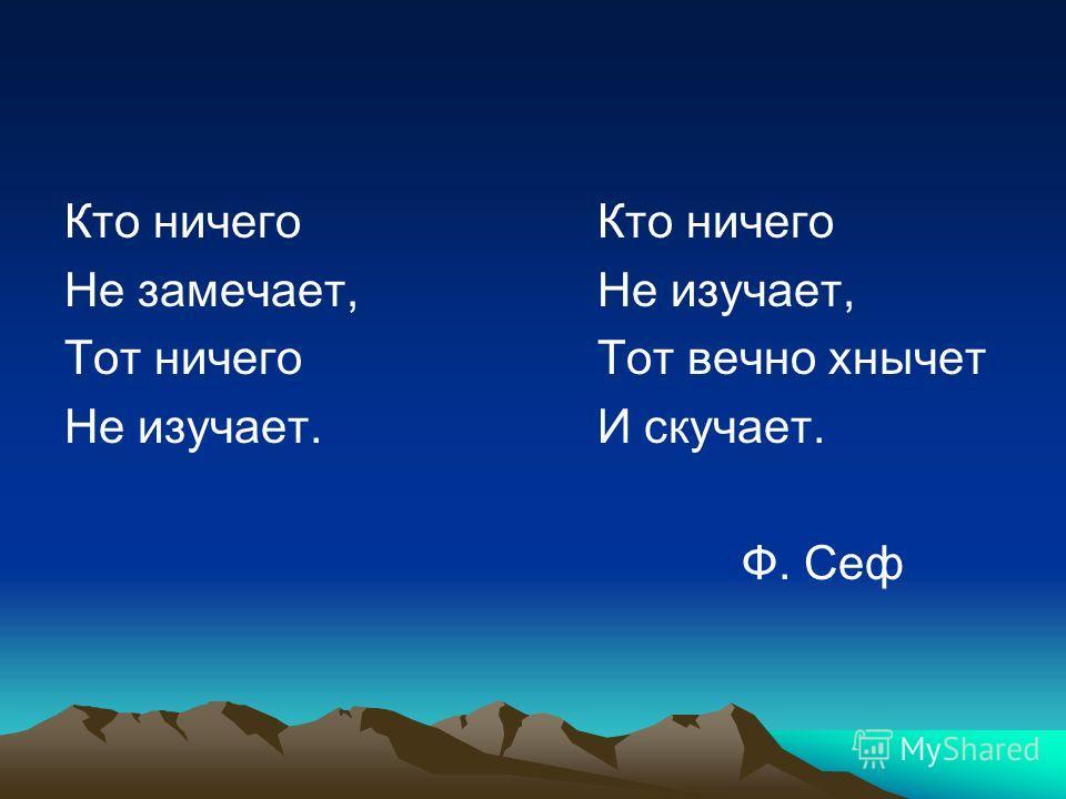 Кто ничего Не замечает,Не изучает, Тот ничего Тот вечно хнычет Не изучает.И скучает. Ф. Сеф