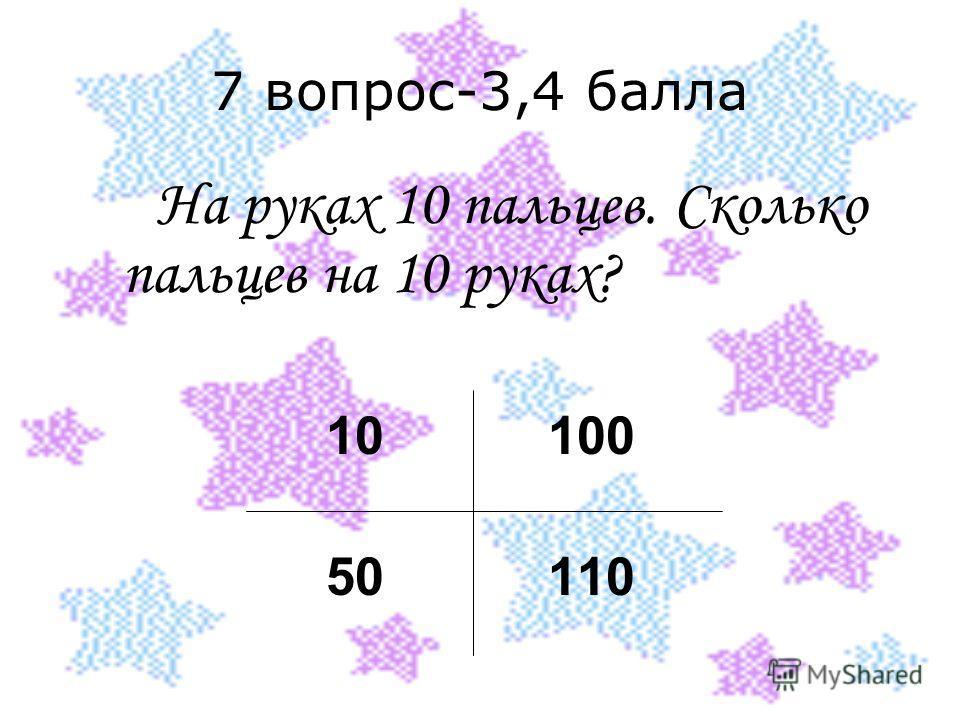 7 вопрос-3,4 балла На руках 10 пальцев. Сколько пальцев на 10 руках? 10 100 50 110
