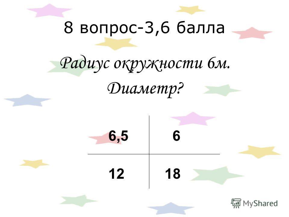 8 вопрос-3,6 балла Радиус окружности 6 м. Диаметр? 6,5 6 12 18