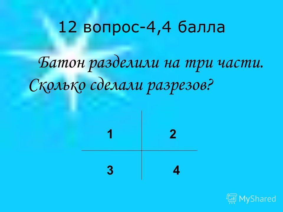 12 вопрос-4,4 балла Батон разделили на три части. Сколько сделали разрезов? 1 2 3 4
