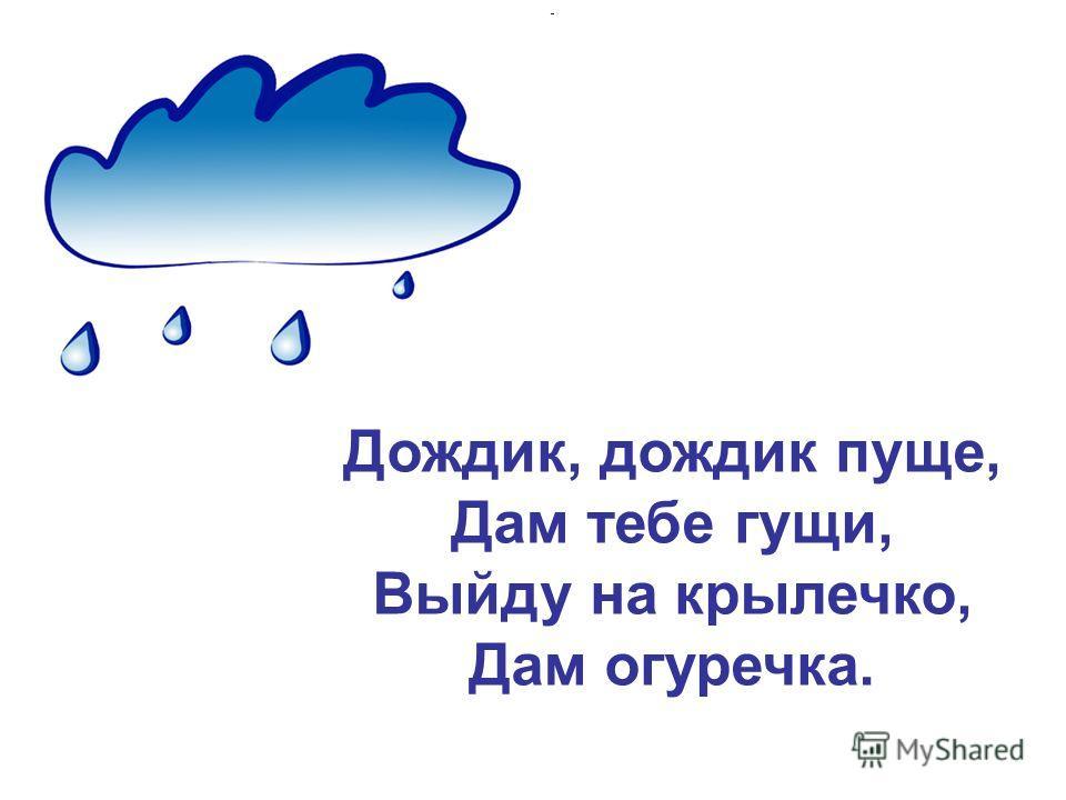 Дождик, дождик пуще, Дам тебе гущи, Выйду на крылечко, Дам огуречика.