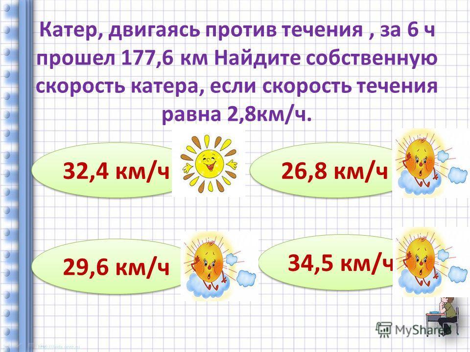 Катер, двигаясь против течения, за 6 ч прошел 177,6 км Найдите собственную скорость катера, если скорость течения равна 2,8 км/ч. 32,4 км/ч 29,6 км/ч 26,8 км/ч 34,5 км/ч