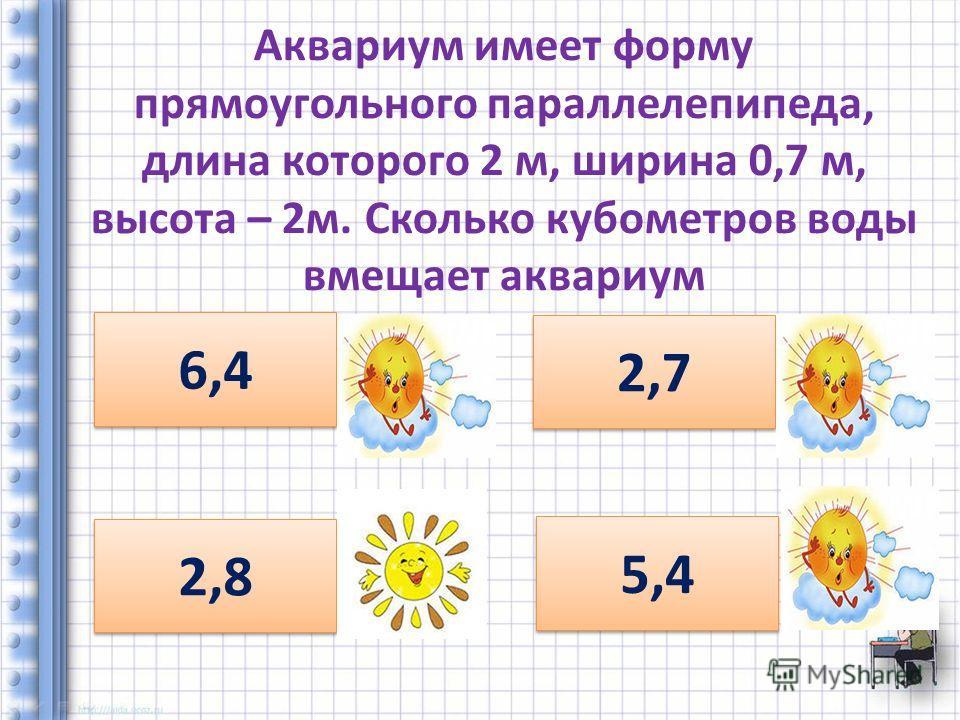 Аквариум имеет форму прямоугольного параллелепипеда, длина которого 2 м, ширина 0,7 м, высота – 2 м. Сколько кубометров воды вмещает аквариум 6,4 2,8 2,7 5,4