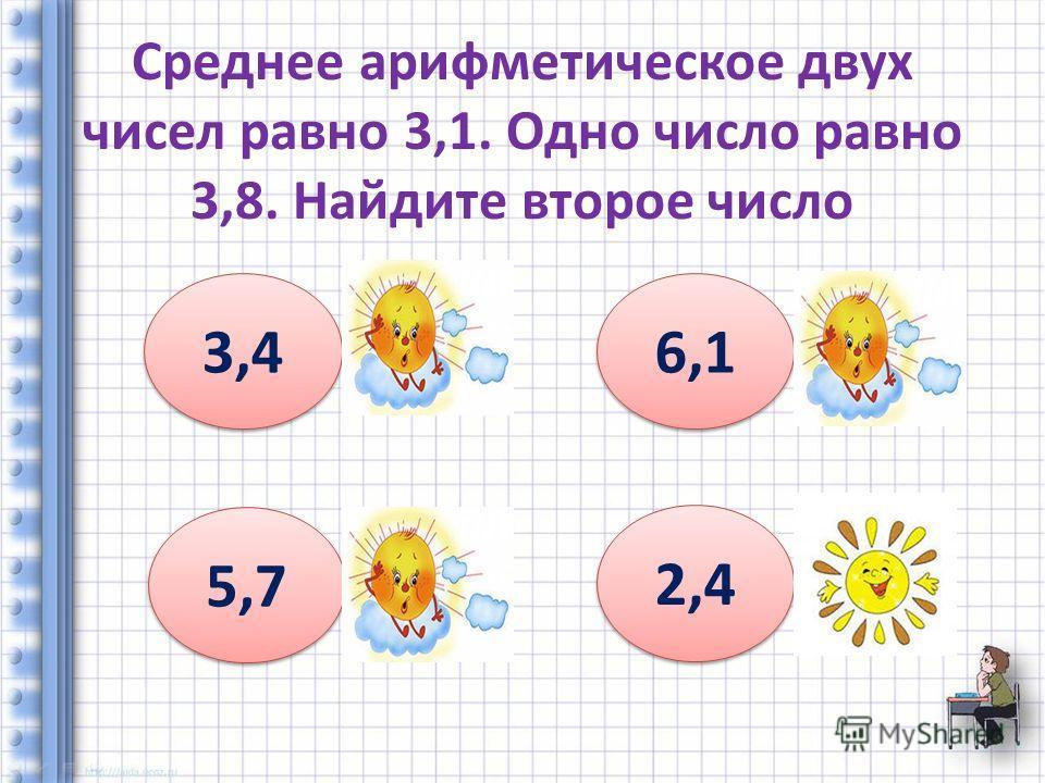 Среднее арифметическое двух чисел равно 3,1. Одно число равно 3,8. Найдите второе число 3,4 6,1 5,7 2,4