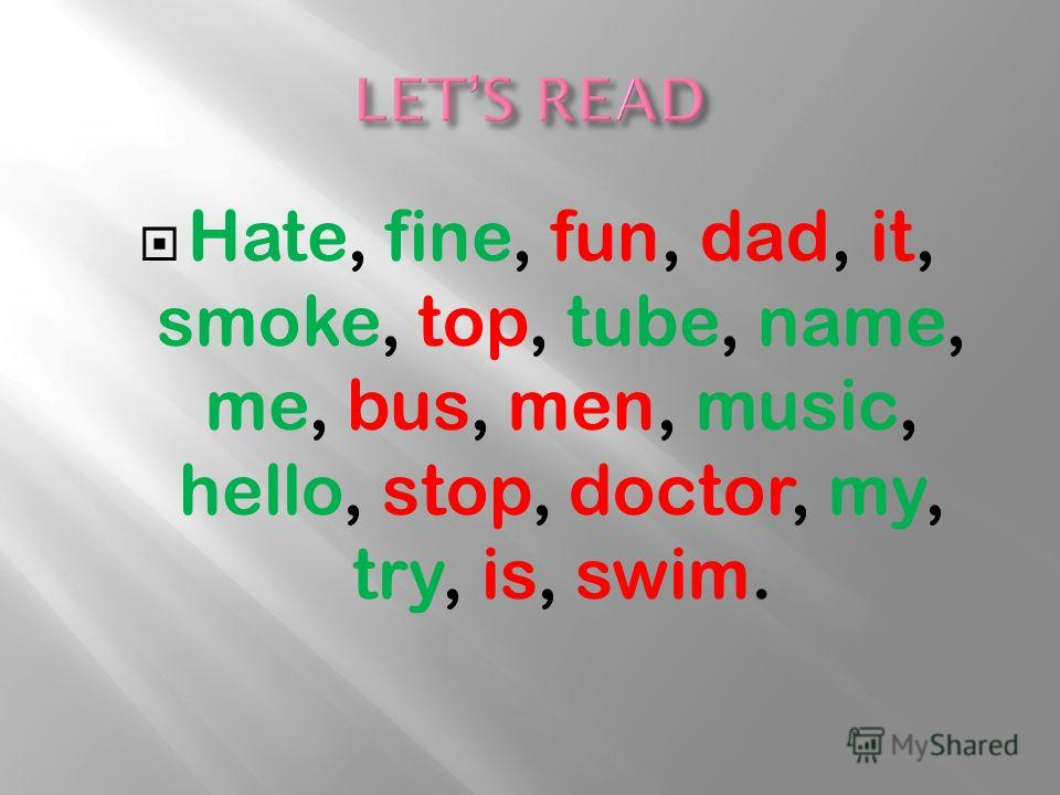 Hate, fine, fun, dad, it, smoke, top, tube, name, me, bus, men, music, hello, stop, doctor, my, try, is, swim.