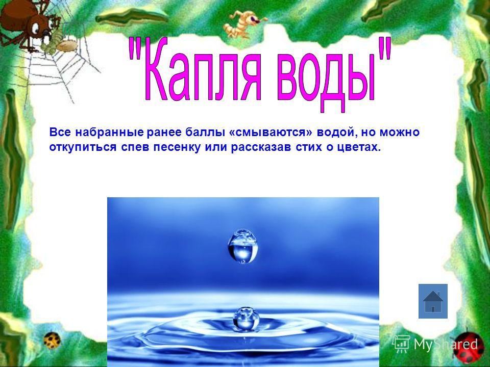 Все набранные ранее баллы «смываются» водой, но можно откупиться спев песенку или рассказав стих о цветах.