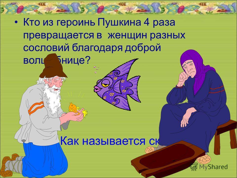 Кто из героинь Пушкина 4 раза превращается в женщин разных сословий благодаря доброй волшебнице? Как называется сказка?
