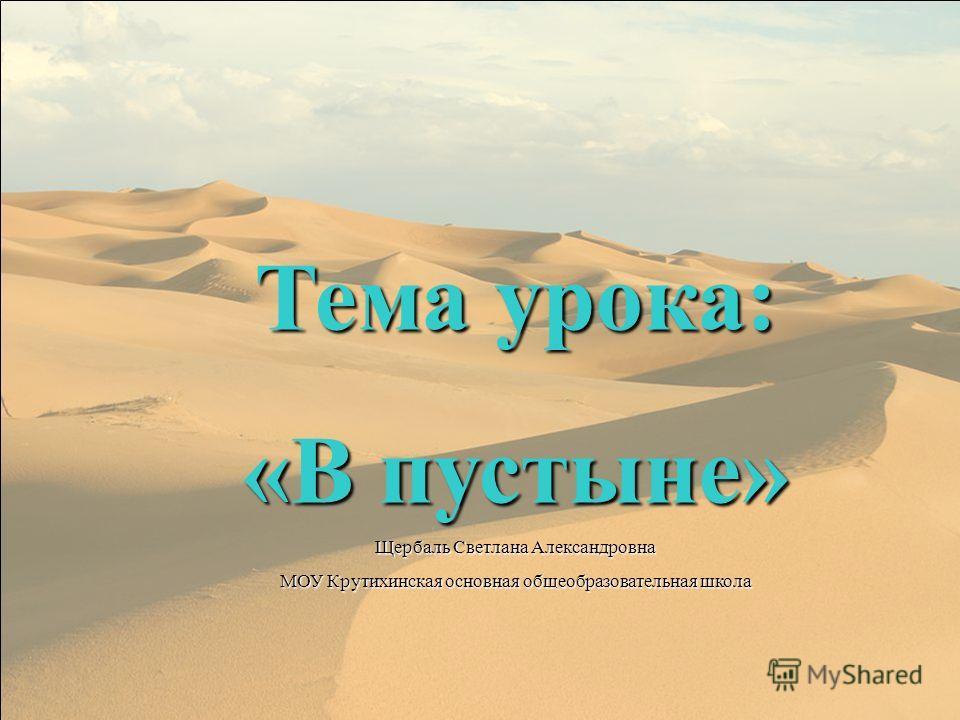 Тема урока: «В пустыне» Щербаль Светлана Александровна МОУ Крутихинская основная общеобразовательная школа