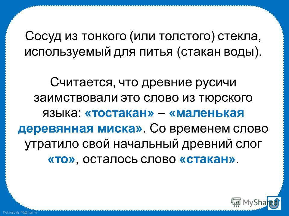 FokinaLida.75@mail.ru Что это? Пластмассовый, стеклянный, Маленький, большой, Любит воду, сок и чай, Не стесняйся, подливай. стакан