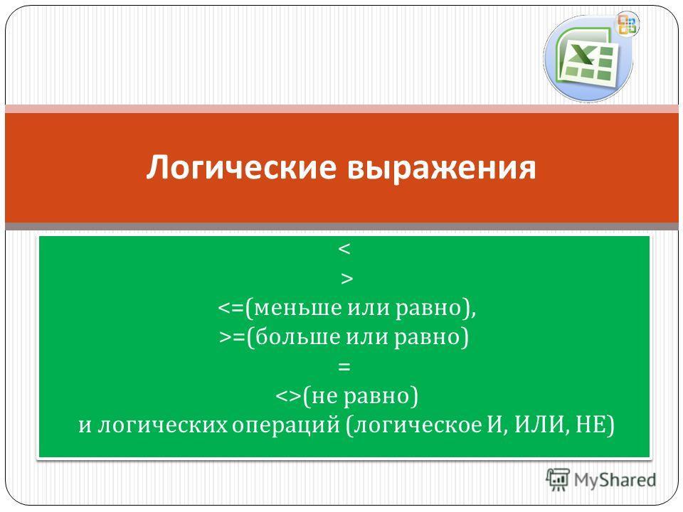 < > =( больше или равно ) = ( не равно ) и логических операций ( логическое И, ИЛИ, НЕ ) < > =( больше или равно ) = ( не равно ) и логических операций ( логическое И, ИЛИ, НЕ ) Логические выражения