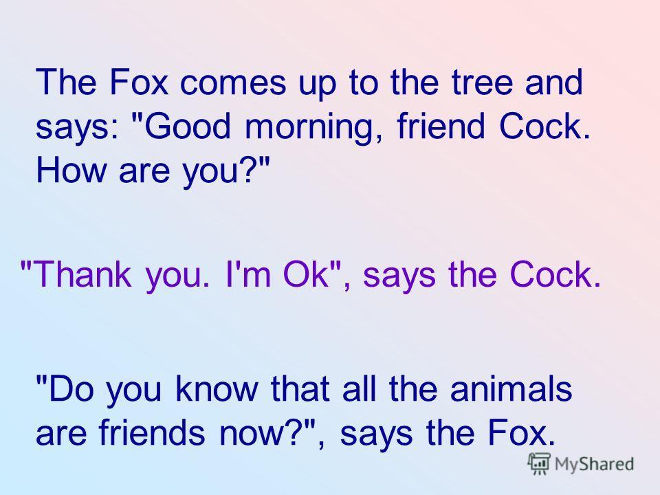 Do you know that all the animals are friends now?, says the Fox. Thank you. I'm Ok, says the Cock. The Fox comes up to the tree and says: Good morning, friend Cock. How are you?