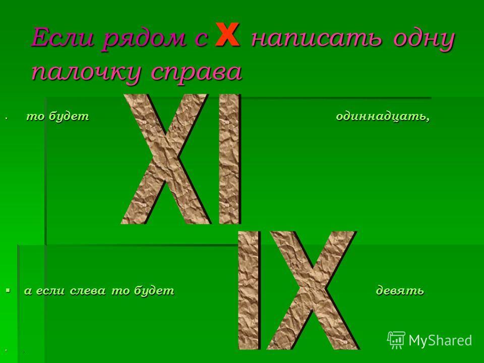 Если рядом с X написать одну палочку справа то будет одиннадцать, то будет одиннадцать, а если слева то будет девять а если слева то будет девять.
