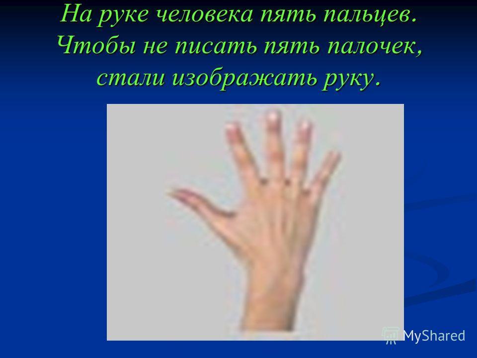 На руке человека пять пальцев. Чтобы не писать пять палочек, стали изображать руку.